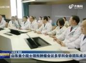 山东首个院士领衔肿瘤会议多学科会诊团队成立
